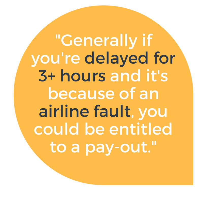Generally if you're delayed for over 3 hours and it was because of the airline's fault, you could be entitled to compensation