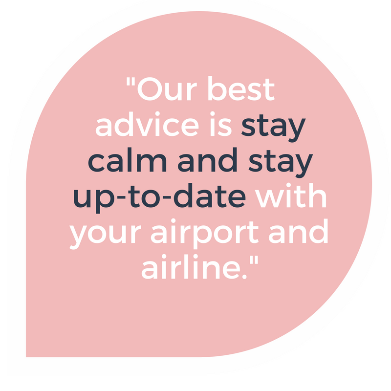 Our best advice is to stay calm and stay up to date with any flight delays